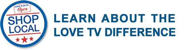 Shop Local - Learn about the Love TV Difference